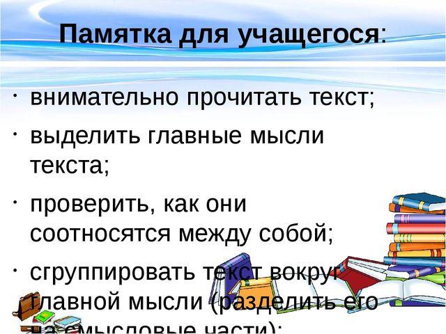 Памятка для учащегося: внимательно прочитать текст; выделить главные мысли те...