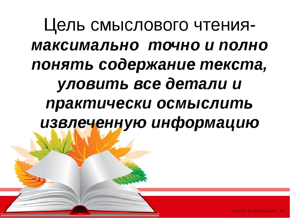 Цель смыслового чтения- максимально точно и полно понять содержание текста, у...