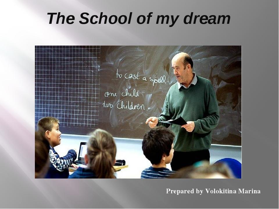 The School of my dream Prepared by Volokitina Marina