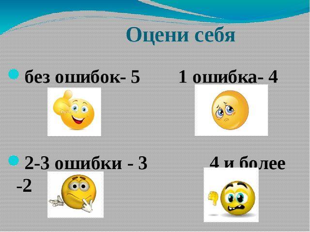Оцени себя без ошибок- 5 1 ошибка- 4 2-3 ошибки - 3 4 и более -2