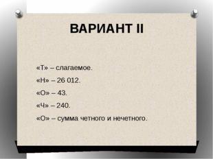 ВАРИАНТ II  «Т» – слагаемое. «Н» – 26012. «О» – 43. «Ч» – 240. «О» – сумма