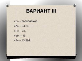 ВАРИАНТ III «В» – вычитаемое. «А» – 3491. «П» – 33. «Ы» – 46. «Р» – 43 594.
