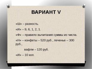ВАРИАНТ V «Ш» – разность. «И» – 9, 6, 1, 2, 1. «Ф» – правило вычитания суммы