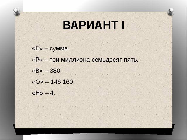 ВАРИАНТ I «Е» – сумма. «Р» – три миллиона семьдесят пять. «В» – 380. «О» – 14...