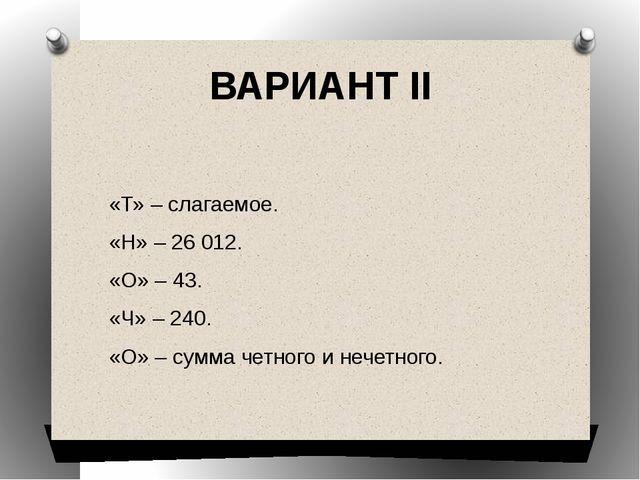 ВАРИАНТ II  «Т» – слагаемое. «Н» – 26012. «О» – 43. «Ч» – 240. «О» – сумма...