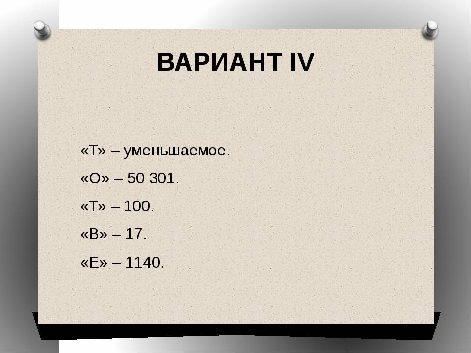 ВАРИАНТ IV  «Т» – уменьшаемое. «О» – 50301. «Т» – 100. «В» – 17. «Е» – 1140.