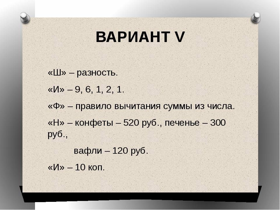 ВАРИАНТ V «Ш» – разность. «И» – 9, 6, 1, 2, 1. «Ф» – правило вычитания суммы...