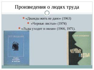Произведения о людях труда «Дважды жить не дано» (1963) «Черные листья» (1974