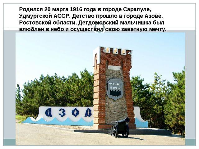 Родился 20 марта 1916 года в городе Сарапуле, Удмуртской АССР. Детство прошло...