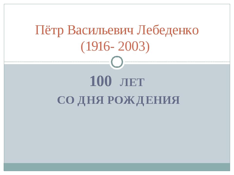100 ЛЕТ СО ДНЯ РОЖДЕНИЯ Пётр Васильевич Лебеденко (1916- 2003)