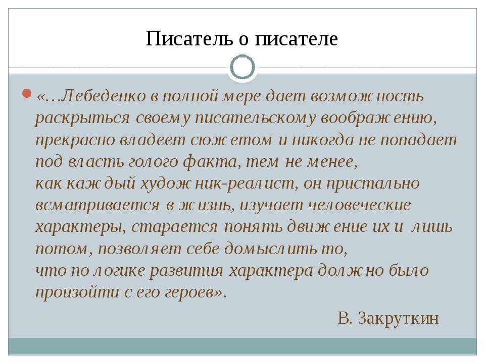 Писатель о писателе «…Лебеденко вполной мере дает возможность раскрыться сво...