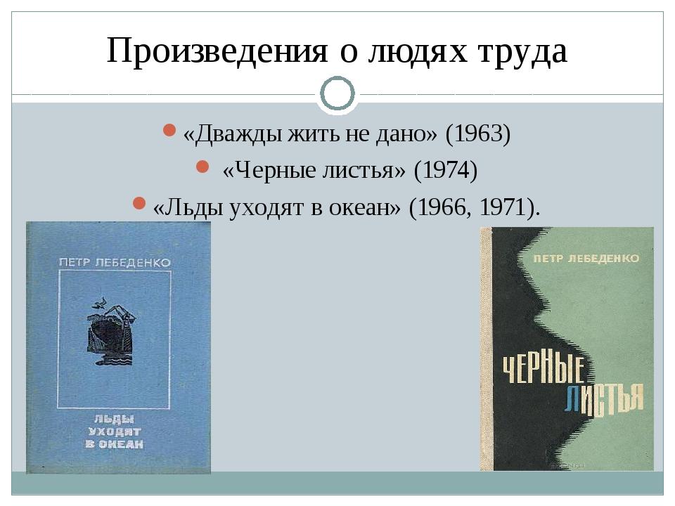Произведения о людях труда «Дважды жить не дано» (1963) «Черные листья» (1974...