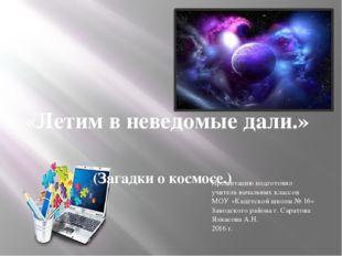 «Летим в неведомые дали.» (Загадки о космосе.) Презентацию подготовил учитель