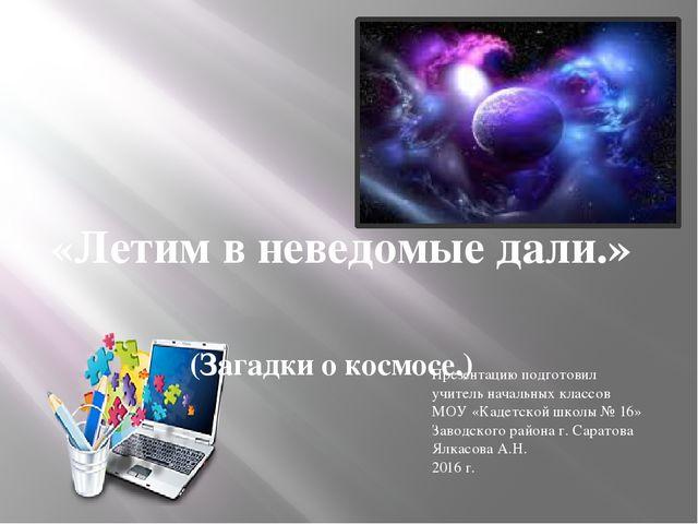 «Летим в неведомые дали.» (Загадки о космосе.) Презентацию подготовил учитель...