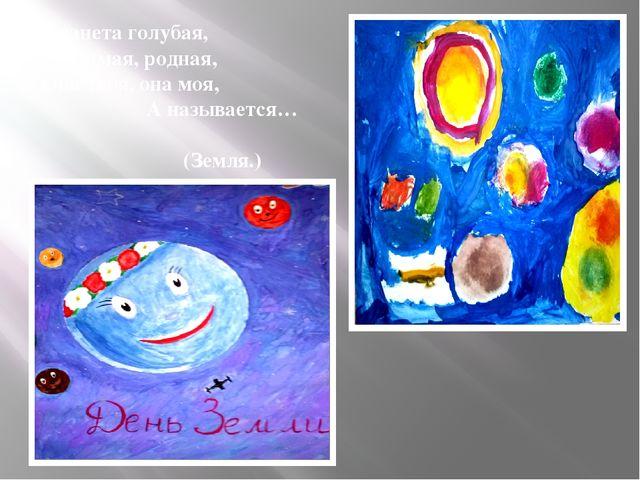 Планета голубая, Любимая, родная, Она твоя, она моя, А называется… (Земля.)