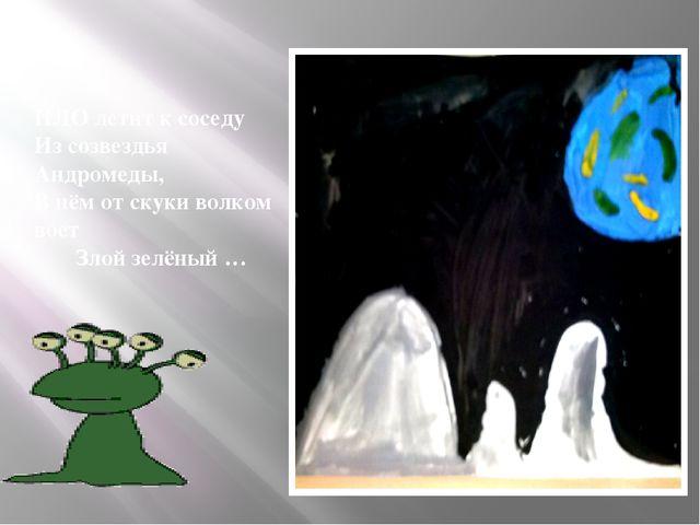 НЛОлетит к соседу Из созвездья Андромеды, В нём от скуки волком воет Злой зе...