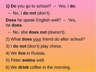 1) Do you go to school?  –  Yes, I do.   –  No, I do not (don't). Does he sp