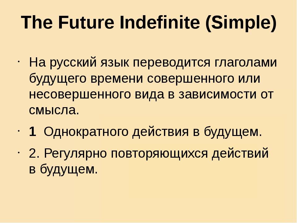 The Future Indefinite (Simple) На русский язык переводится глаголами будущего...