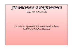 ПРАВОВАЯ ВИКТОРИНА (игра для 8-9 классов) Составила: Кутушева К.А.,социальный