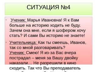 СИТУАЦИЯ №4 Ученик:Марья Ивановна! Я к Вам больше на историю ходить не буду