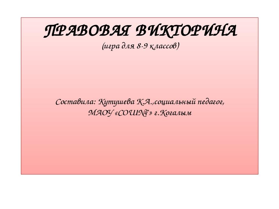 ПРАВОВАЯ ВИКТОРИНА (игра для 8-9 классов) Составила: Кутушева К.А.,социальный...