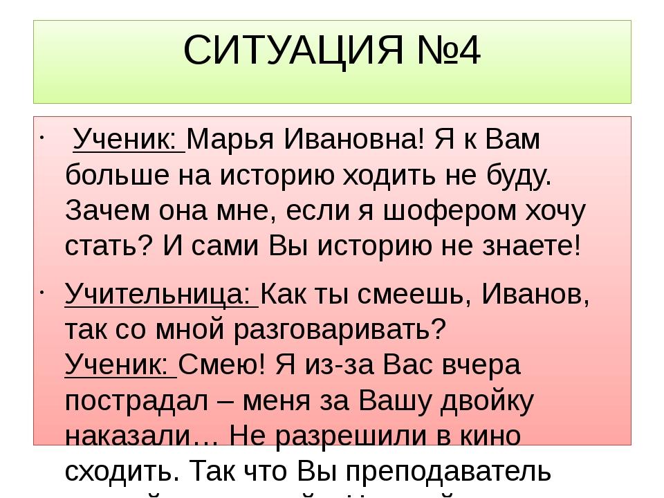 СИТУАЦИЯ №4 Ученик:Марья Ивановна! Я к Вам больше на историю ходить не буду...