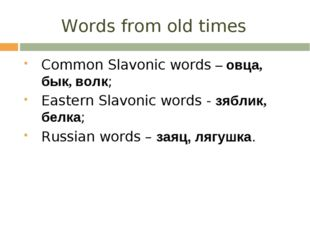 Words from old times Common Slavonic words – овца, бык, волк; Eastern Slavoni