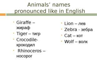 Animals' names pronounced like in English Giraffe – жираф Tiger – тигр Crocod