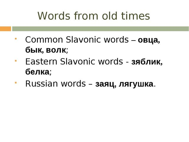 Words from old times Common Slavonic words – овца, бык, волк; Eastern Slavoni...