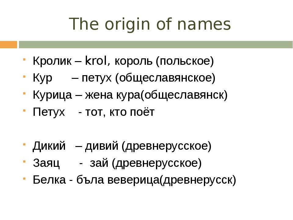 The origin of names Кролик – krol, король (польское) Кур – петух (общеславянс...
