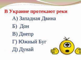 В Украине протекают реки А) Западная Двина Б) Дон В) Днепр Г) Южный Буг Д) Ду