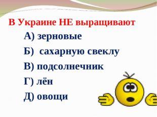 В Украине НЕ выращивают А) зерновые Б) сахарную свеклу В) подсолнечник Г) лён