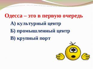 Одесса – это в первую очередь А) культурный центр Б) промышленный центр В) кр