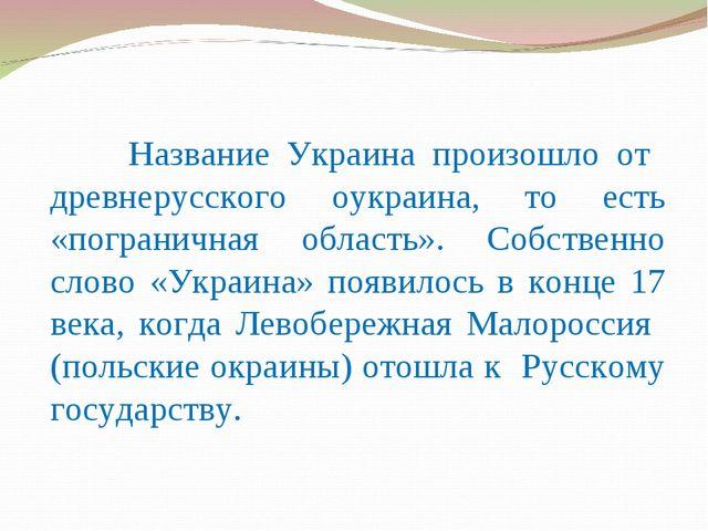 Название Украина произошло от древнерусского оукраина, то есть «пограничная...