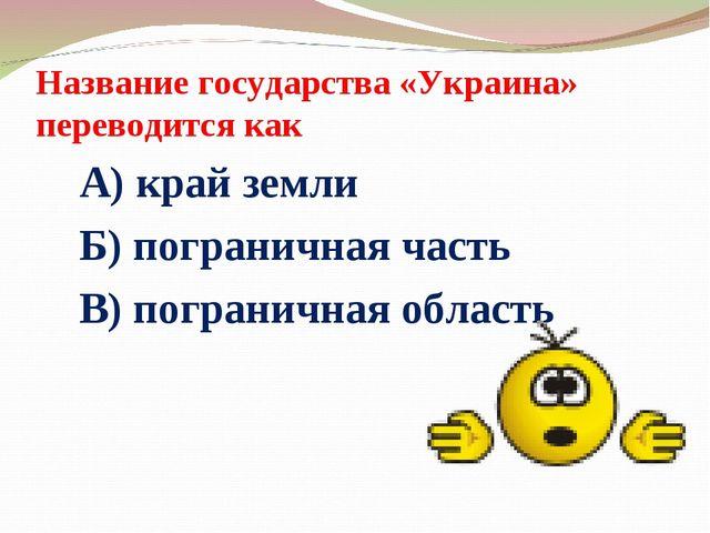 Название государства «Украина» переводится как А) край земли Б) пограничная ч...