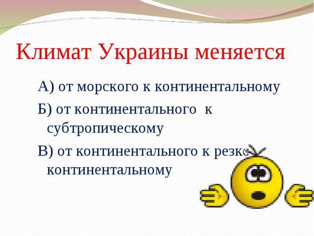 Климат Украины меняется А) от морского к континентальному Б) от континентальн...