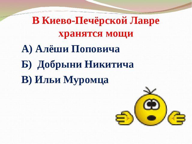 В Киево-Печёрской Лавре хранятся мощи А) Алёши Поповича Б) Добрыни Никитича В...