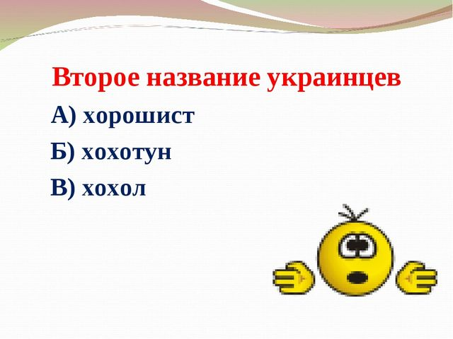 Второе название украинцев А) хорошист Б) хохотун В) хохол