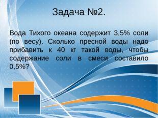 Задача №2. Вода Тихого океана содержит 3,5% соли (по весу). Сколько пресной в