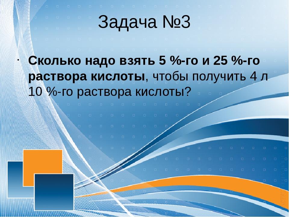 Задача №3 Сколько надо взять 5 %-го и 25 %-го раствора кислоты, чтобы получит...