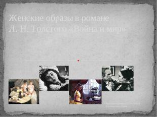 Выполнила ученица 10«А» класса Коровниченко Дарья Женские образы в романе Л.