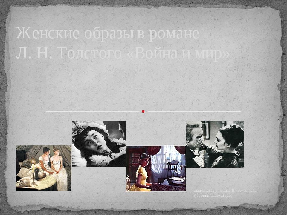 Выполнила ученица 10«А» класса Коровниченко Дарья Женские образы в романе Л....