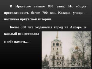 В Иркутске свыше 800 улиц. Их общая протяженность более 700 км. Каждая улиц