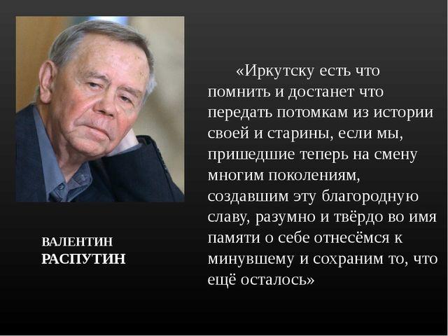 ВАЛЕНТИН РАСПУТИН  «Иркутску есть что помнить и достанет что передать пото...