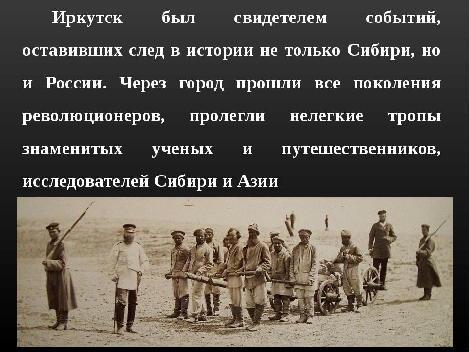 Иркутск был свидетелем событий, оставивших след в истории не только Сибири,...