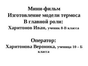Мини-фильм Изготовление модели термоса В главной роли: Харитонов Иван, ученик