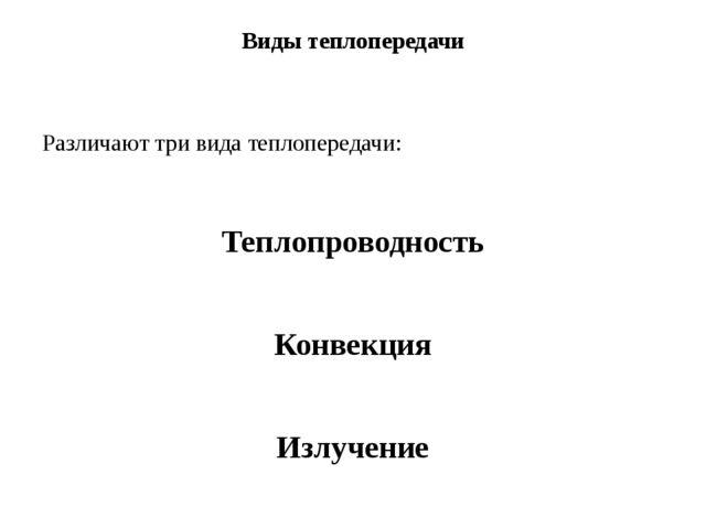 Виды теплопередачи Различают три вида теплопередачи: Теплопроводность Конвекц...