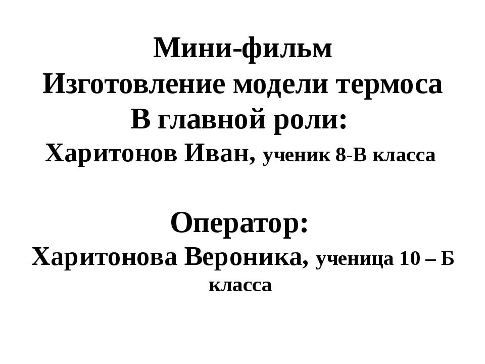 Мини-фильм Изготовление модели термоса В главной роли: Харитонов Иван, ученик...