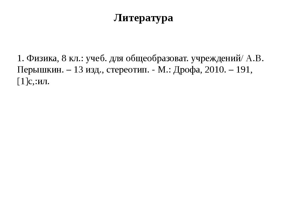 Литература 1. Физика, 8 кл.: учеб. для общеобразоват. учреждений/ А.В. Перышк...