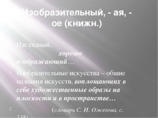 Изобразительный, - ая, - ое (книжн.) Наглядный, хорошо изображающий… Изобрази